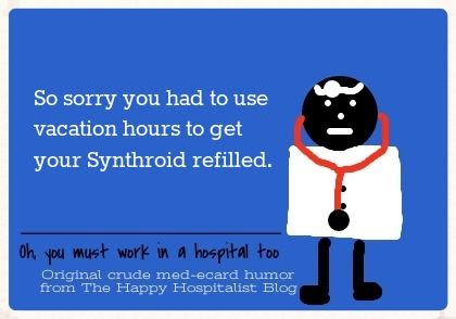 So sorry you had to use vacation hours to get your Synthroid refilled ecard humor photo