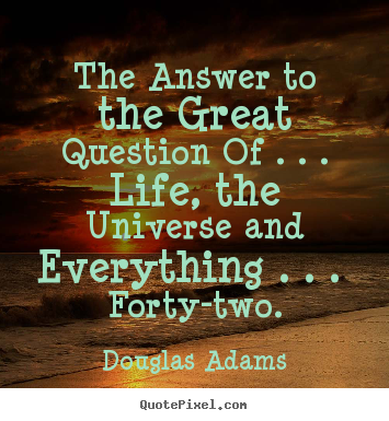 Quotes about life - The answer to the great question of ...