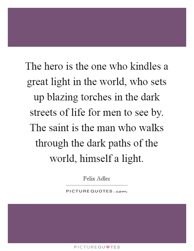 The Hero Is The One Who Kindles A Great Light In The World Who