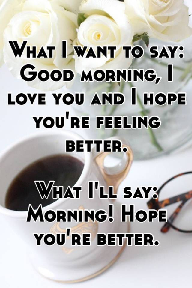 What I Want To Say Good Morning I Love You And I Hope Youre