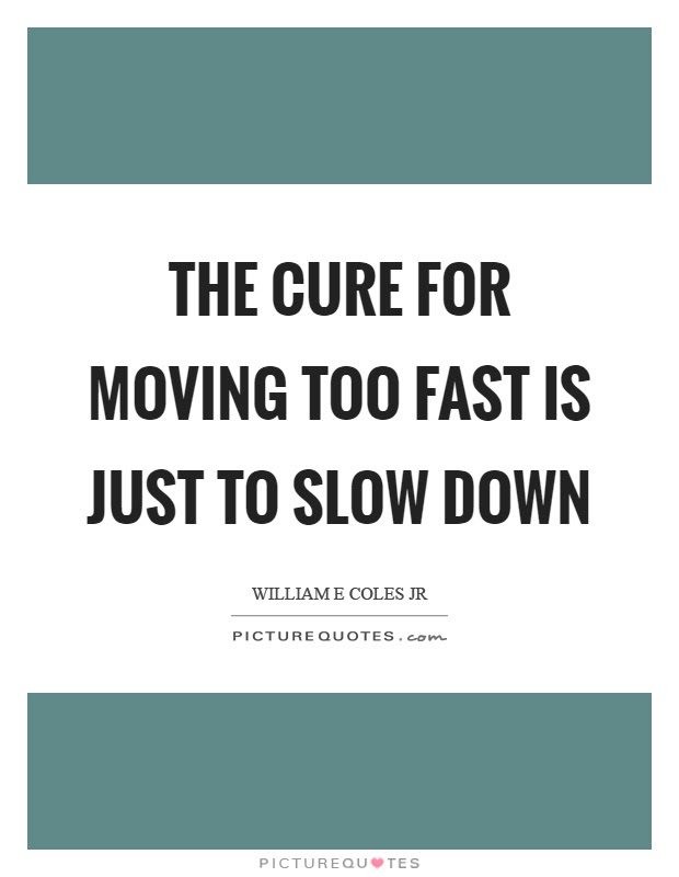 The Cure For Moving Too Fast Is Just To Slow Down Picture Quotes