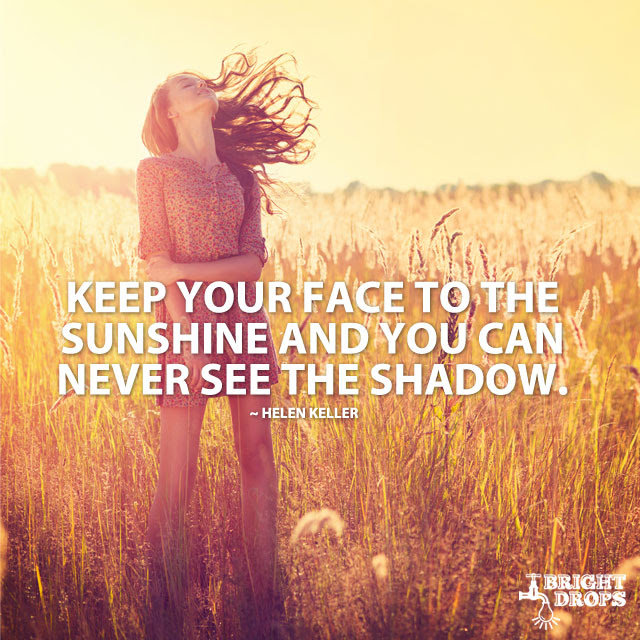 """""""Keep your face to the sunshine and you can never see the shadow."""" ~Helen Keller"""