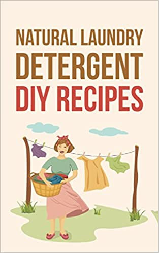 Natural Laundry Detergent DIY Recipes: Make Your Own Healthier And Organic Laundry Detergent