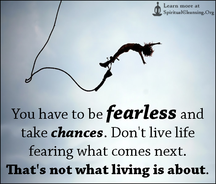 You Have To Be Fearless And Take Chances Dont Live Life Fearing