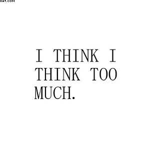 I Think I Think Too Much Quotespicturescom
