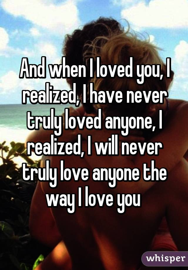 And When I Loved You I Realized I Have Never Truly Loved Anyone I