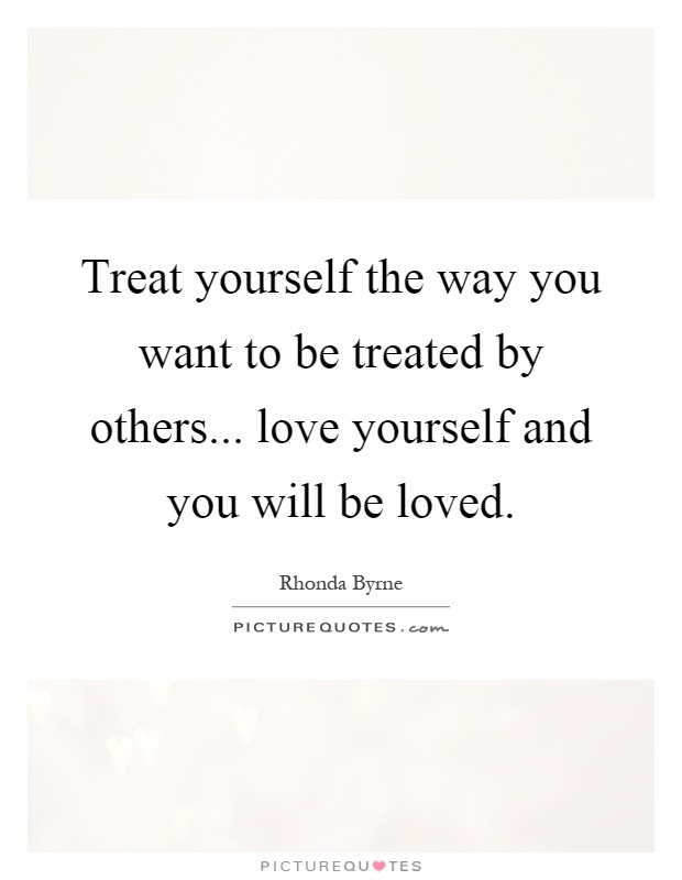Treat Yourself The Way You Want To Be Treated By Others Love