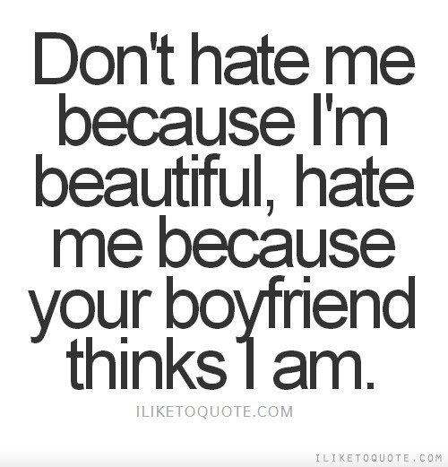 Dont Hate Me Because Im Beautiful Hate Me Because Your Boyfriend