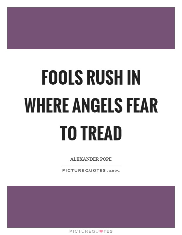 Fools Rush In Where Angels Fear To Tread Picture Quotes