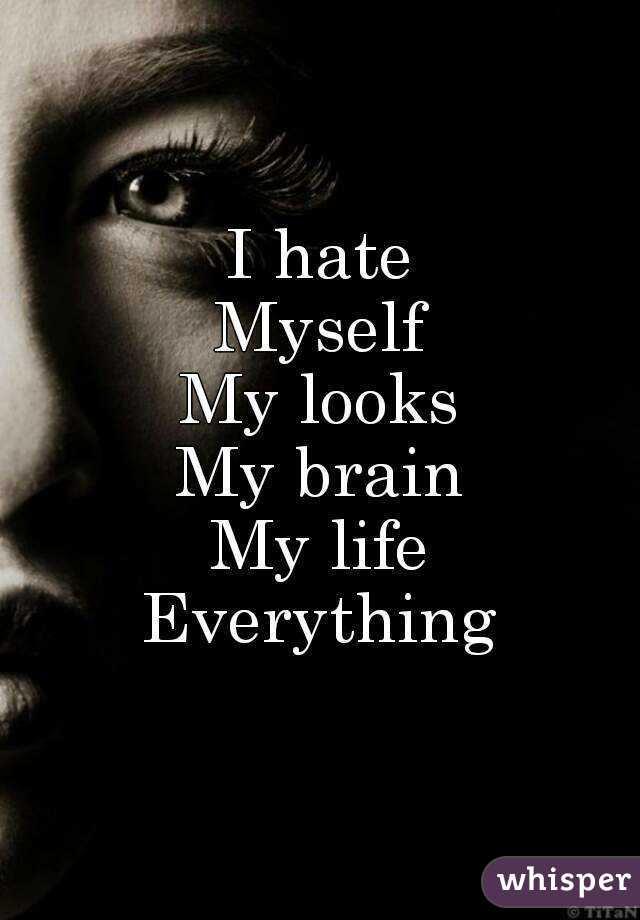 I Hate Myself My Looks My Brain My Life Everything