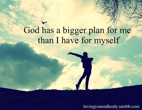 God Has A Bigger Plan For Me Than I Have For Myself Love Quote