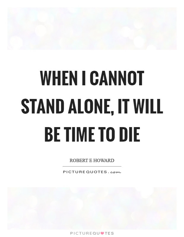 When I Cannot Stand Alone It Will Be Time To Die Picture Quotes