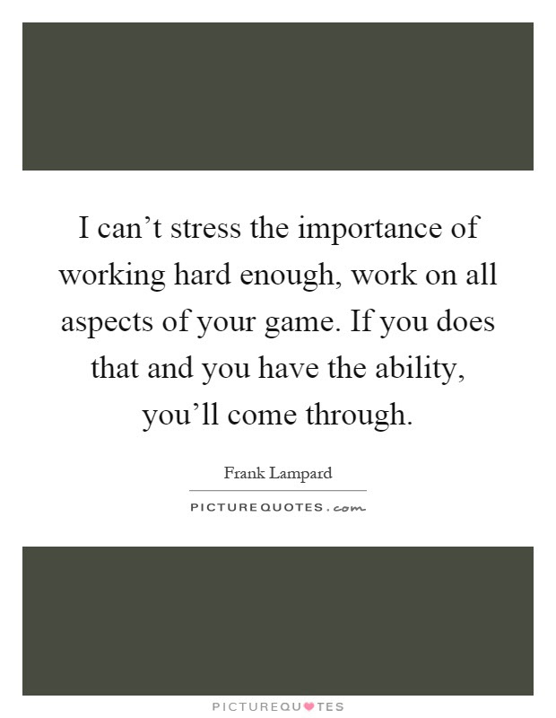 I can't stress the importance of working hard enough, work ...