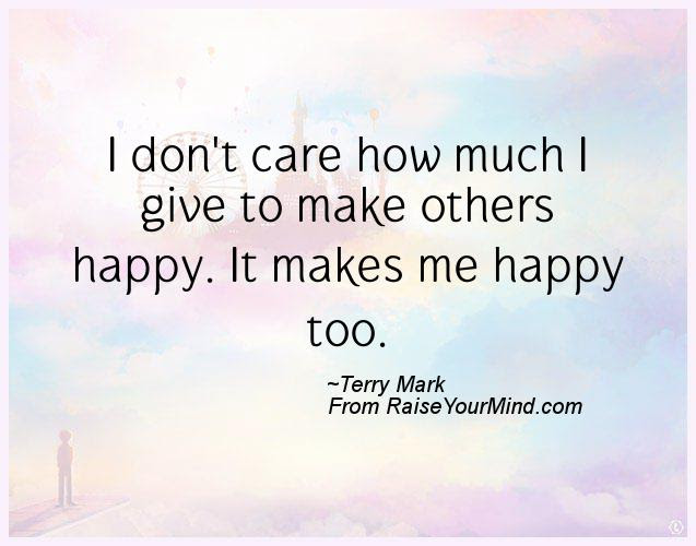 I Dont Care How Much I Give To Make Others Happy It Makes Me Happy