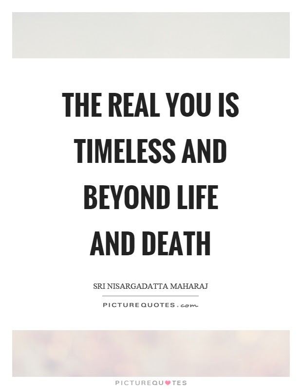 The Real You Is Timeless And Beyond Life And Death Picture Quotes