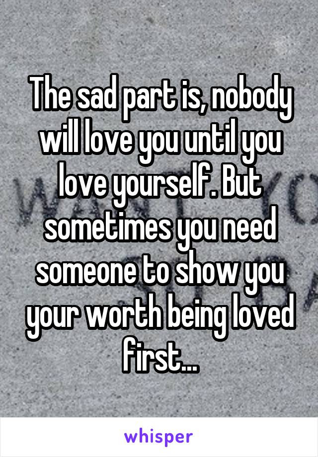 The Sad Part Is Nobody Will Love You Until You Love Yourself But