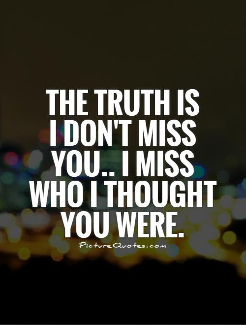 The Truth Is I Dont Miss You I Miss Who I Thought You Were