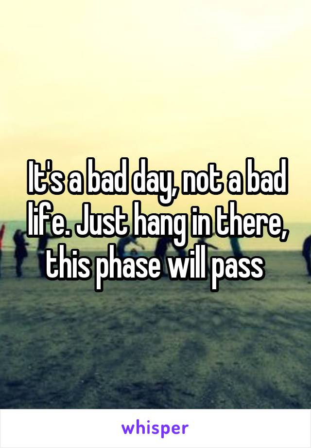 Its A Bad Day Not A Bad Life Just Hang In There This Phase Will Pass