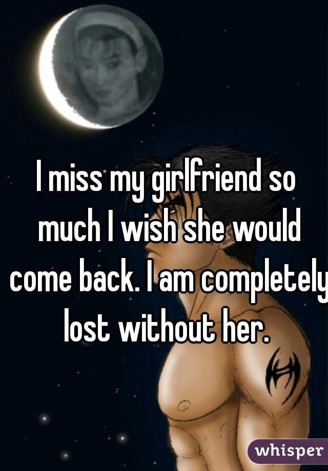 I Miss My Girlfriend So Much I Wish She Would Come Back I Am