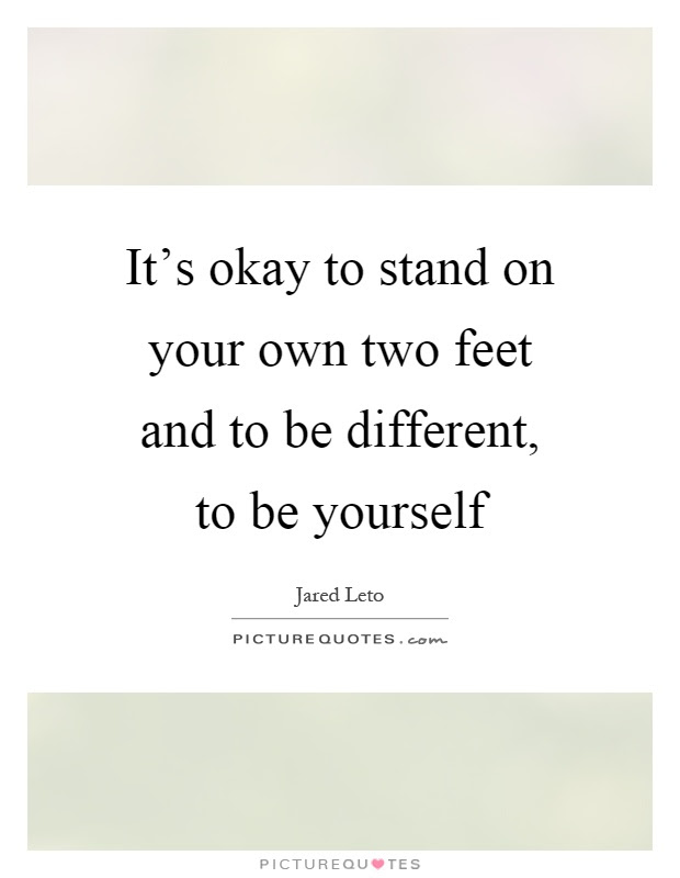 Its Okay To Stand On Your Own Two Feet And To Be Different To