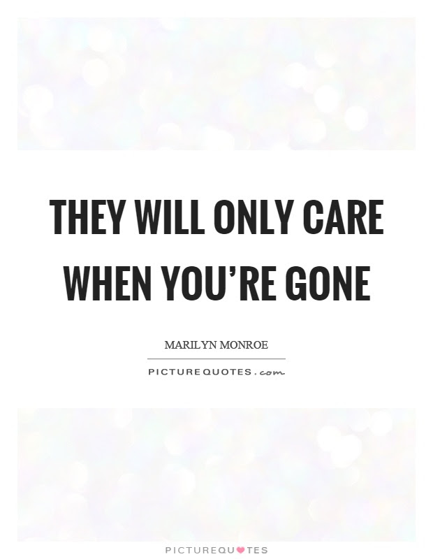 They Will Only Care When Youre Gone Picture Quotes