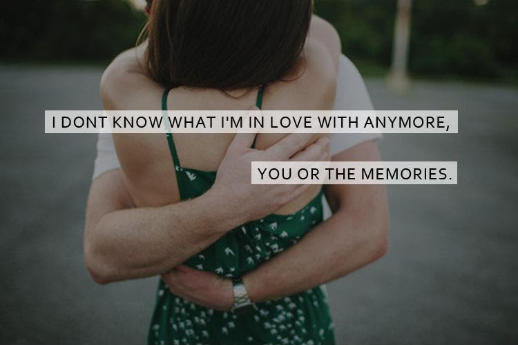 I Dont Know What Im In Love With Anymore You Or The Memories