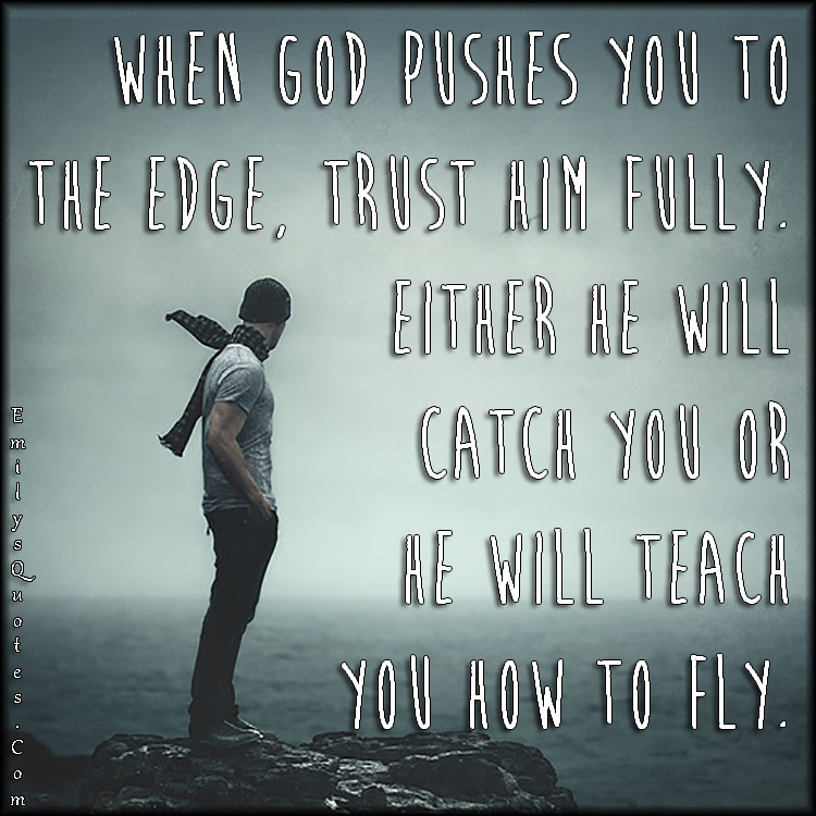When God Pushes You To The Edge Trust Him Fully Either He Will