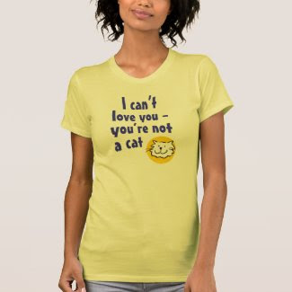 I Can't Love You - You're Not a Cat Shirts