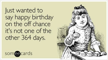 someecards.com - Just wanted to say happy birthday on the off chance it's not one of the other 364 days