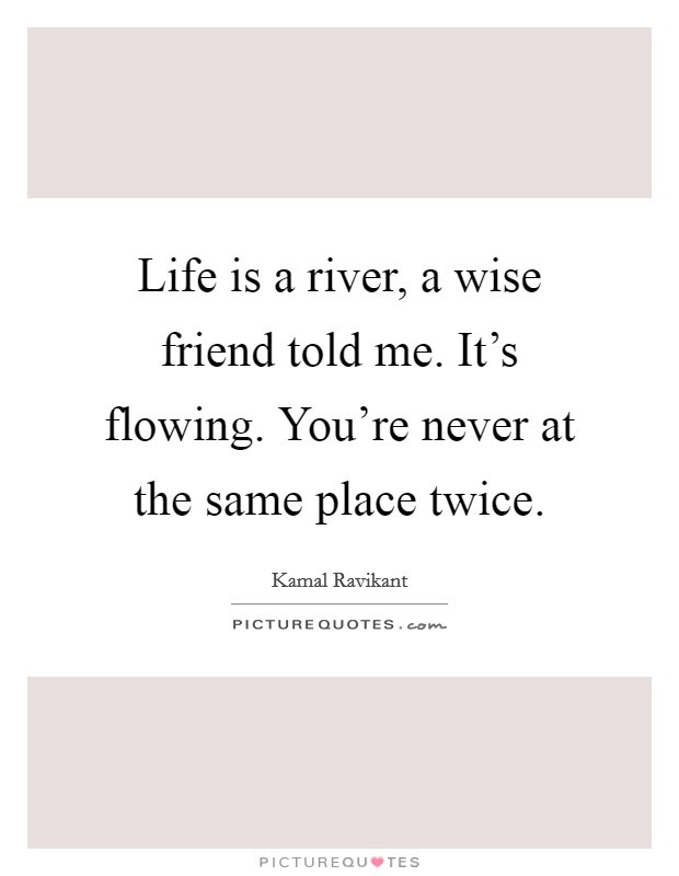 Life Is A River A Wise Friend Told Me Its Flowing Youre