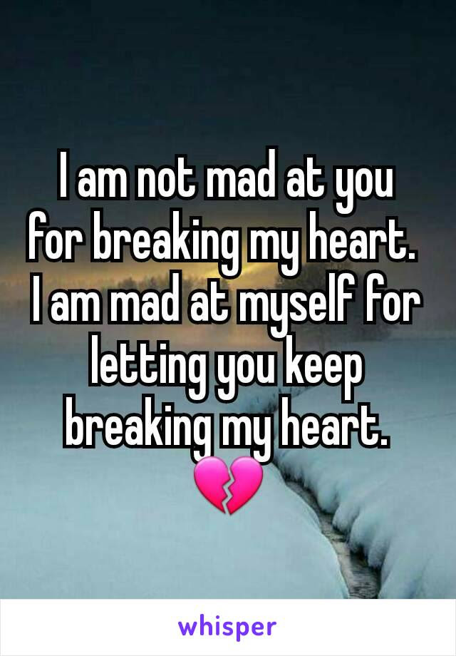 I Am Not Mad At You For Breaking My Heart I Am Mad At Myself For