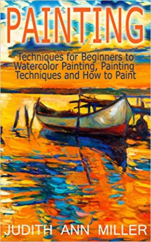Painting: Techniques for Beginners to Watercolor Painting, Painting Techniques and How to Paint (Painting,Oil Painting,Acrylic Painting,Water Color Painting,Painting Techniques Book 3)