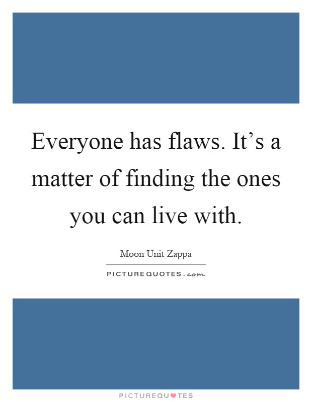 Everyone Has Flaws Its A Matter Of Finding The Ones You Can