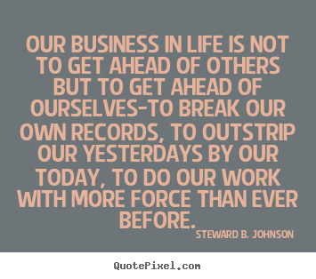 Our business in life is not to get ahead of others but to get ahead of ourselves-to break our own records, to outstrip our yesterdays by our today, to do our work with more force than ever before. - Steward B. Johnson.