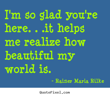Rainer Maria Rilke Picture Quotes Im So Glad Youre Here It