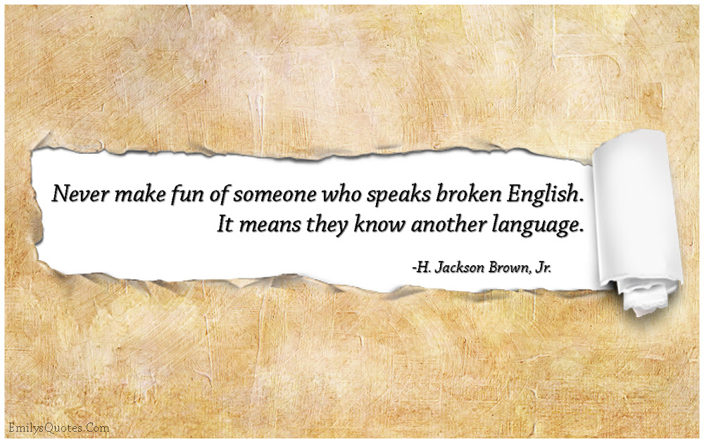 Never Make Fun Of Someone Who Speaks Broken English It Means