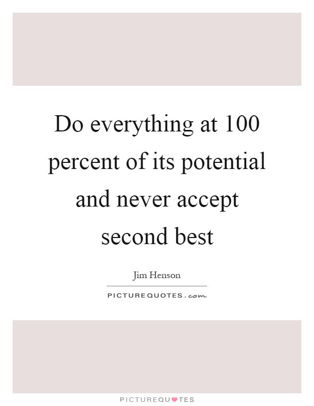 Do Everything At 100 Percent Of Its Potential And Never Accept