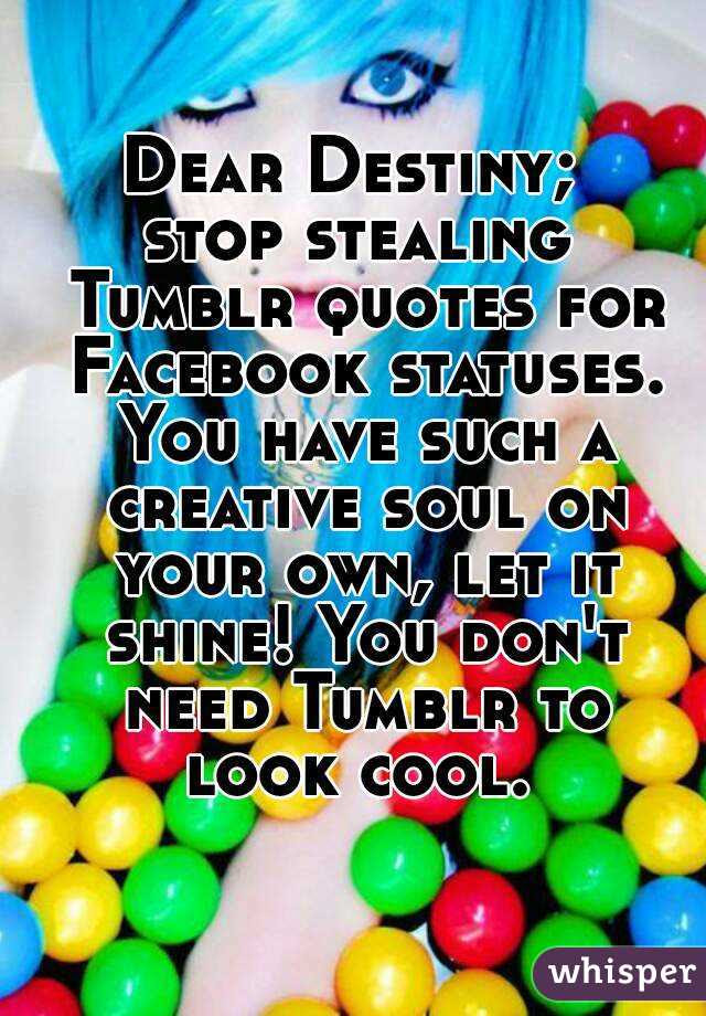Dear Destiny Stop Stealing Tumblr Quotes For Facebook Statuses You