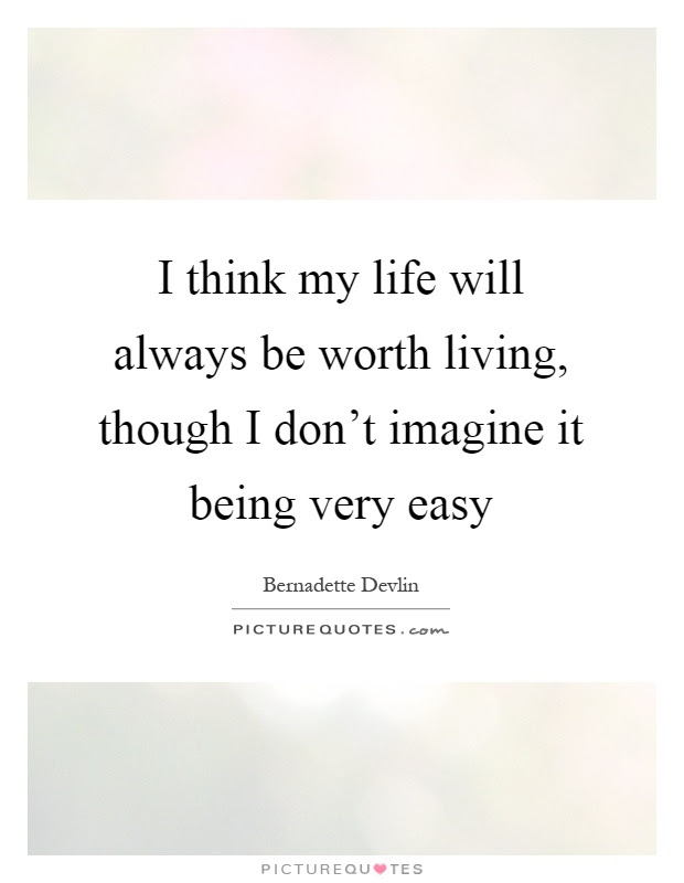 I Think My Life Will Always Be Worth Living Though I Dont