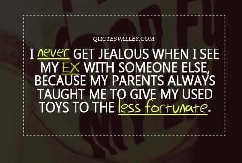 I never get jealous when i see my ex with someone else ...