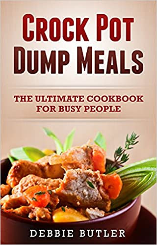 Crockpot Dump Meals - The Ultimate Cookbook For Busy People