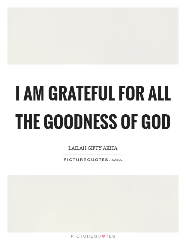 I Am Grateful For All The Goodness Of God Picture Quotes