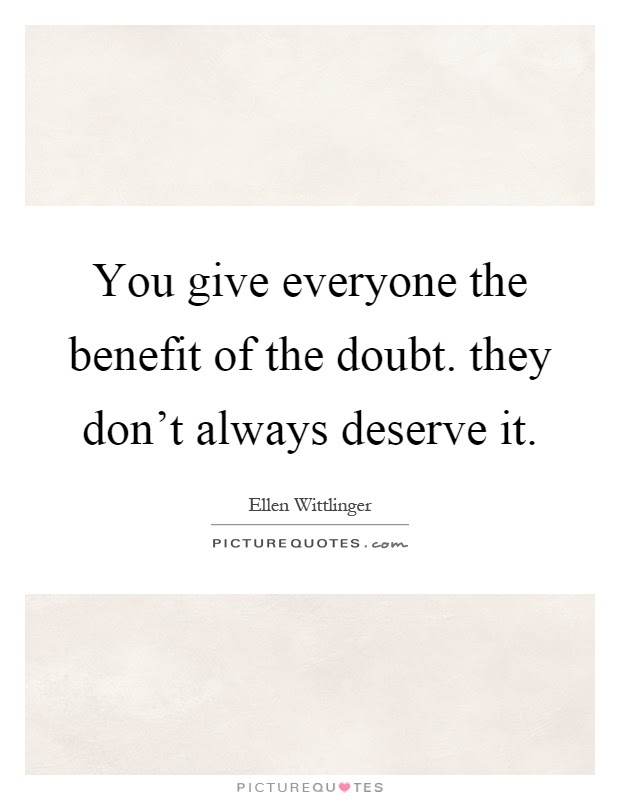 You Give Everyone The Benefit Of The Doubt They Dont Always