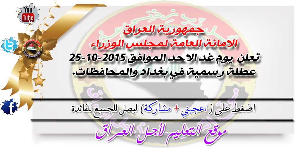 جمهورية العراق الامانة العامة لمجلس الوزراء تعلن يوم غد الاحد الموافق 25-10-2015 عطلة رسمية في بغداد والمحافظات.
