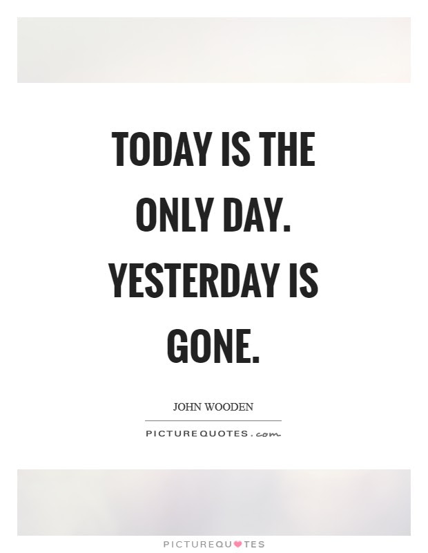 Today Is The Only Day Yesterday Is Gone Picture Quotes