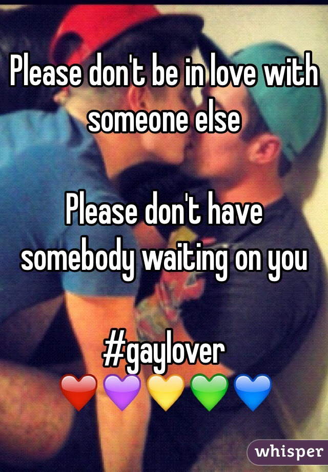 Please Dont Be In Love With Someone Else Please Dont Have Somebody
