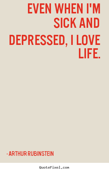 Quotes About Life Even When Im Sick And Depressed I Love Life