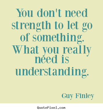 Inspirational Quote You Dont Need Strength To Let Go Of Something