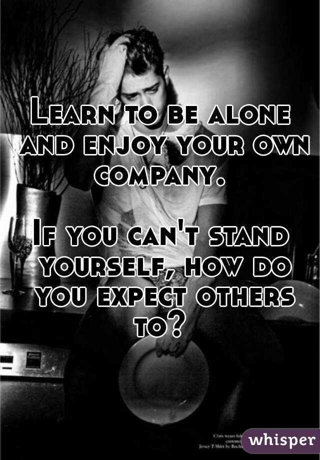 Learn To Be Alone And Enjoy Your Own Company If You Cant Stand