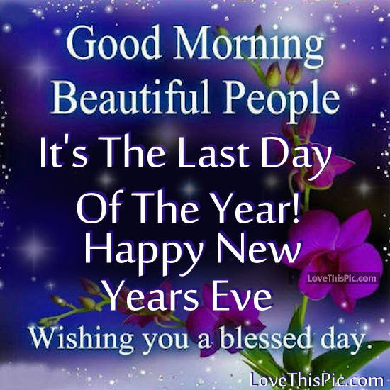 Good Morning Its The Last Day Of The Year Happy New Years Eve